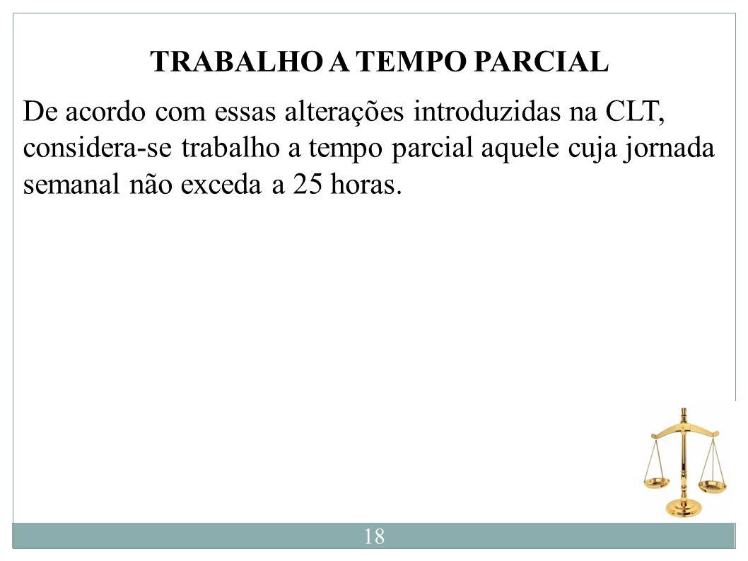 TRABALHO A TEMPO PARCIAL De acordo com essas alterações introduzidas na CLT, considera-se trabalho a tempo parcial aquele cuja jornada semanal não exc