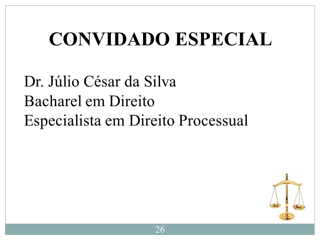 CONVIDADO ESPECIAL Dr. Júlio César da Silva Bacharel em Direito Especialista em Direito Processual 26