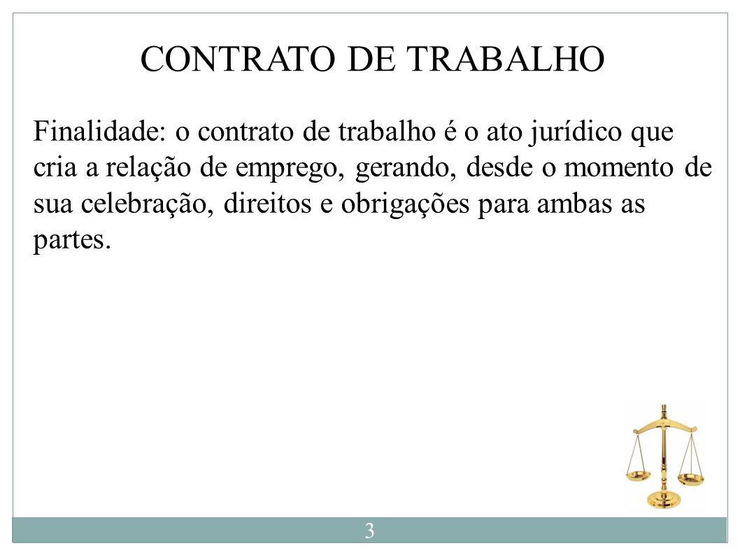 Finalidade: o contrato de trabalho é o ato jurídico que cria a relação de emprego, gerando, desde o momento de sua celebração, direitos e obrigações p