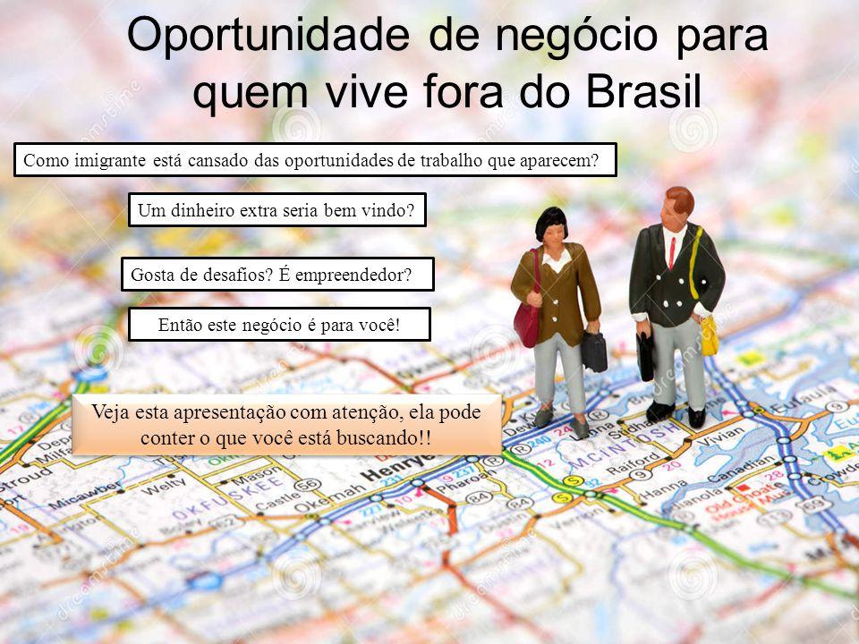 Oportunidade de negócio para quem vive fora do Brasil Como imigrante está cansado das oportunidades de trabalho que aparecem? Um dinheiro extra seria
