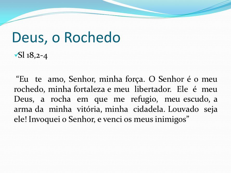 """Deus, o Rochedo Sl 18,2-4 """"Eu te amo, Senhor, minha força. O Senhor é o meu rochedo, minha fortaleza e meu libertador. Ele é meu Deus, a rocha em que"""