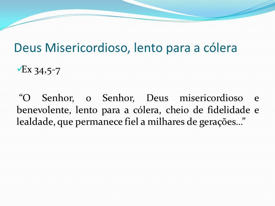 """Deus Misericordioso, lento para a cólera Ex 34,5-7 """"O Senhor, o Senhor, Deus misericordioso e benevolente, lento para a cólera, cheio de fidelidade e"""