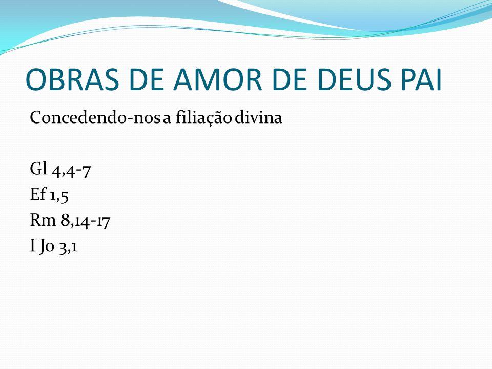 OBRAS DE AMOR DE DEUS PAI Concedendo-nos a filiação divina Gl 4,4-7 Ef 1,5 Rm 8,14-17 I Jo 3,1