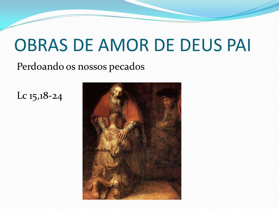 OBRAS DE AMOR DE DEUS PAI Perdoando os nossos pecados Lc 15,18-24