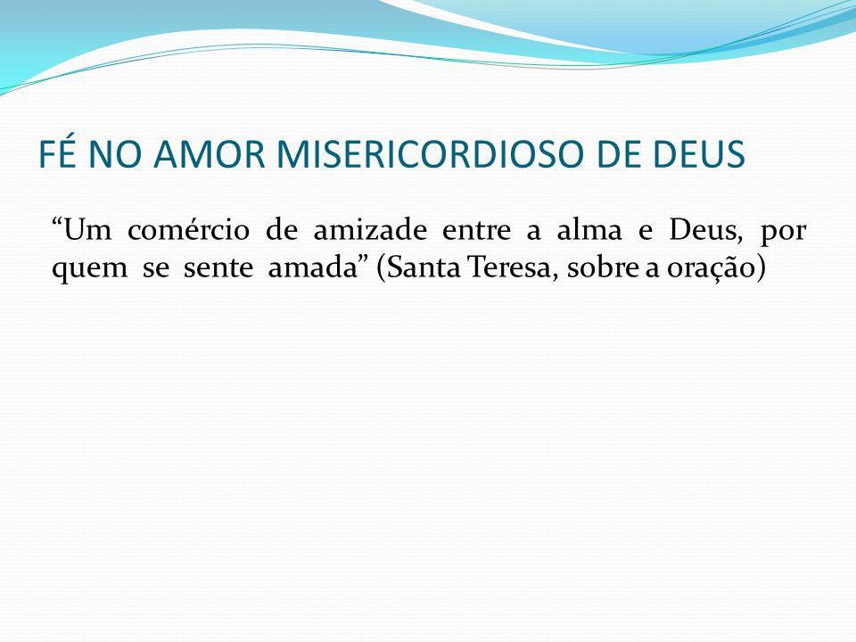 """FÉ NO AMOR MISERICORDIOSO DE DEUS """"Um comércio de amizade entre a alma e Deus, por quem se sente amada"""" (Santa Teresa, sobre a oração)"""