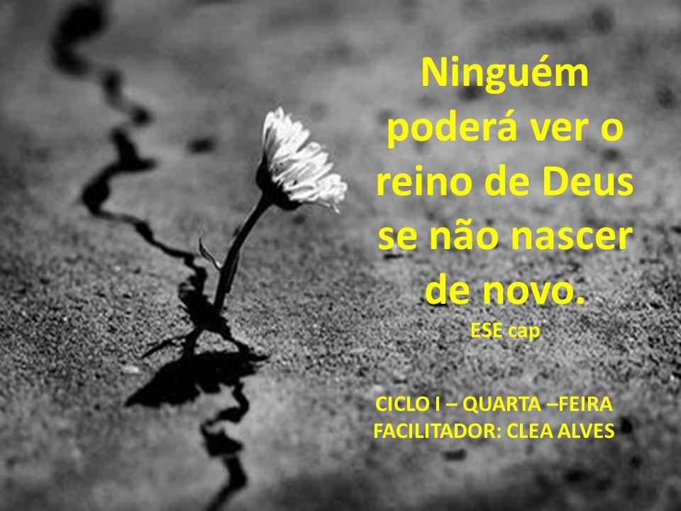 Ninguém poderá ver o reino de Deus se não nascer de novo. ESE cap CICLO I – QUARTA –FEIRA FACILITADOR: CLEA ALVES