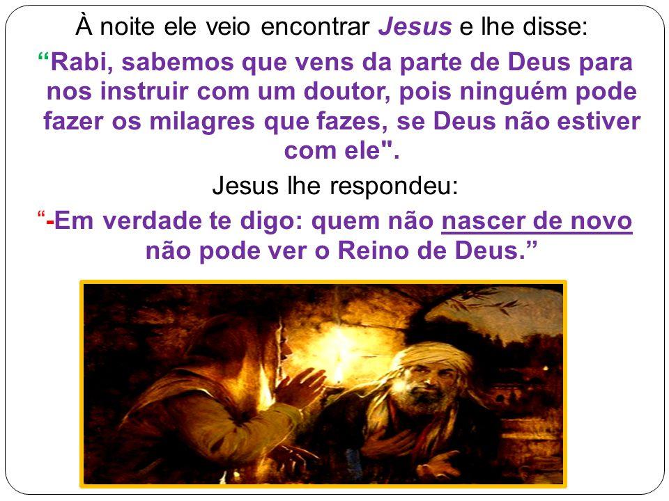 À noite ele veio encontrar Jesus e lhe disse: Rabi, sabemos que vens da parte de Deus para nos instruir com um doutor, pois ninguém pode fazer os milagres que fazes, se Deus não estiver com ele .