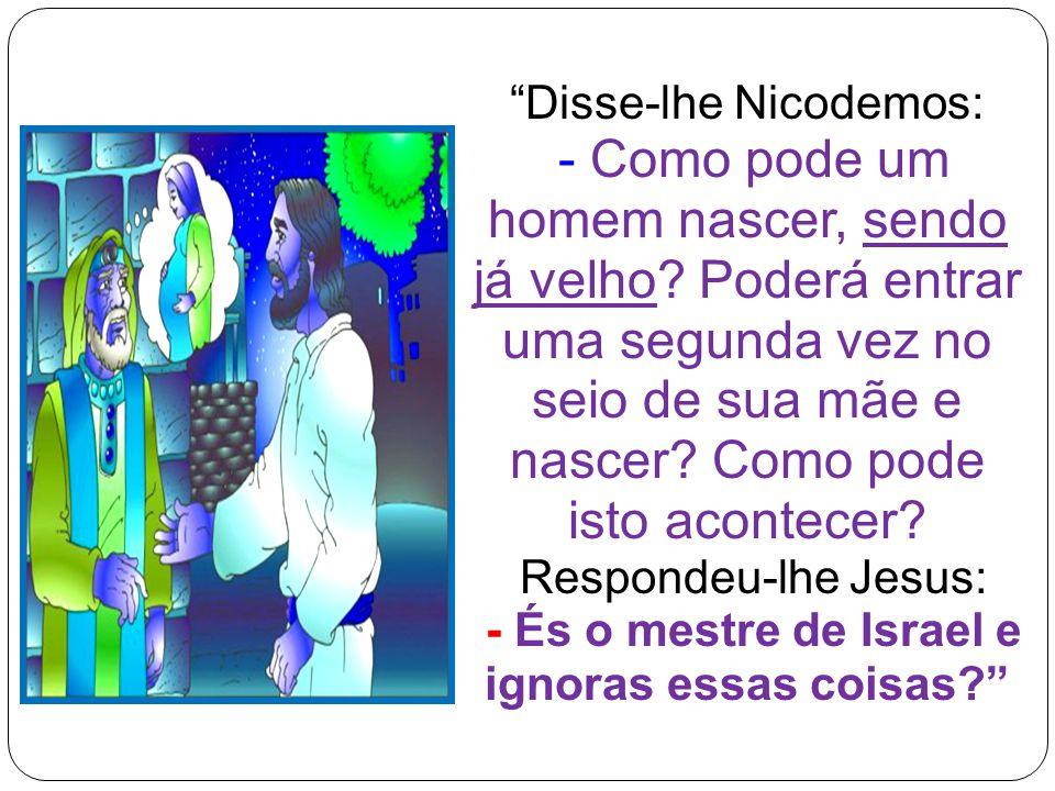 Disse-lhe Nicodemos: - Como pode um homem nascer, sendo já velho.