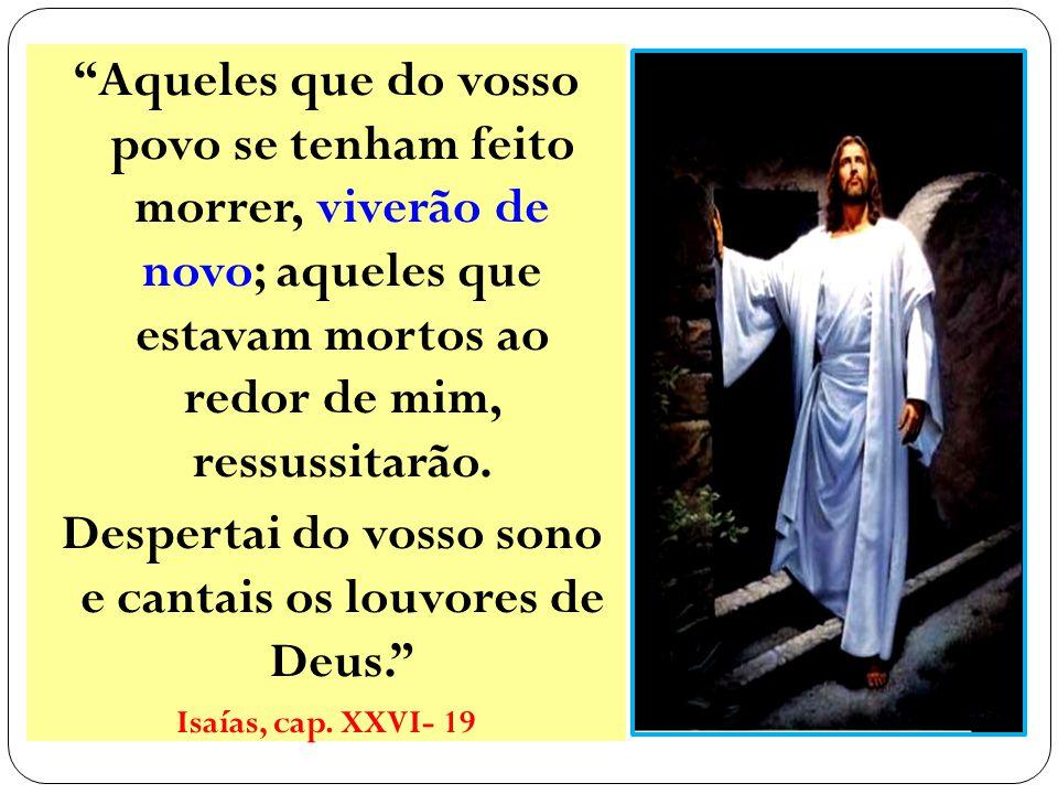 Aqueles que do vosso povo se tenham feito morrer, viverão de novo; aqueles que estavam mortos ao redor de mim, ressussitarão.