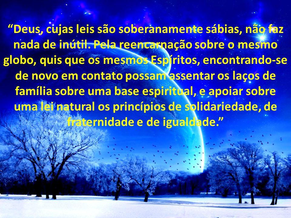 """"""" """"Deus, cujas leis são soberanamente sábias, não faz nada de inútil. Pela reencarnação sobre o mesmo globo, quis que os mesmos Espíritos, encontrando"""