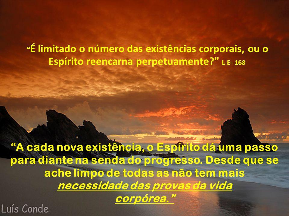 """"""" É limitado o número das existências corporais, ou o Espírito reencarna perpetuamente?"""" L-E- 168 """"A cada nova existência, o Espírito dá uma passo par"""