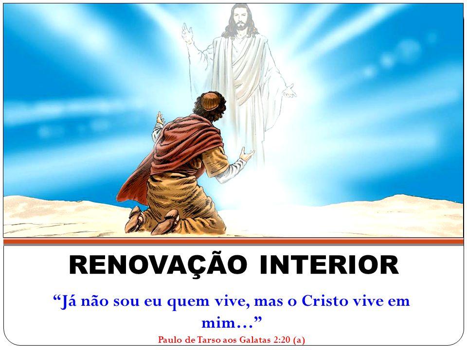 """RENOVAÇÃO INTERIOR """"Já não sou eu quem vive, mas o Cristo vive em mim…"""" Paulo de Tarso aos Galatas 2:20 (a)"""