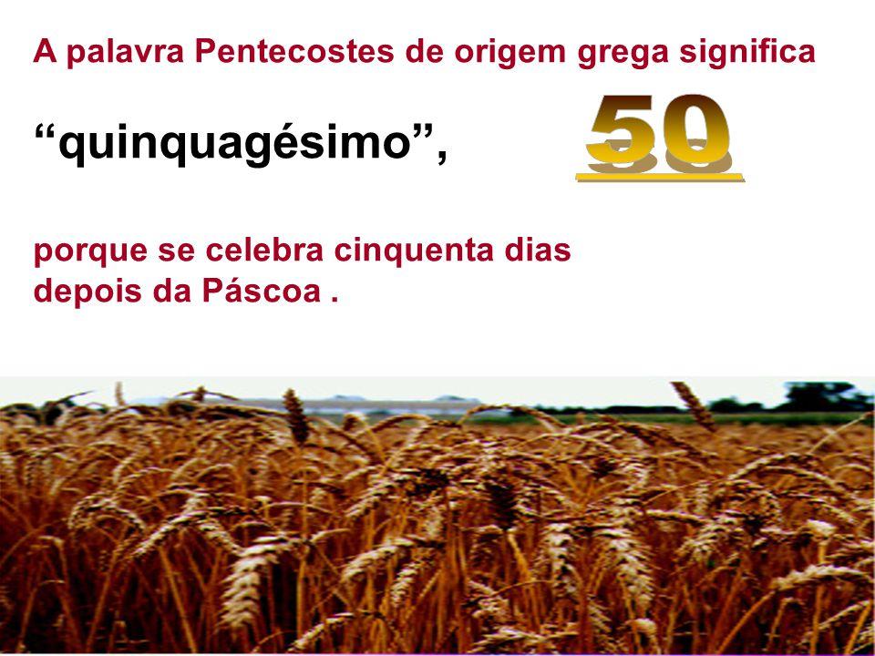"""A palavra Pentecostes de origem grega significa """"quinquagésimo"""", porque se celebra cinquenta dias depois da Páscoa."""