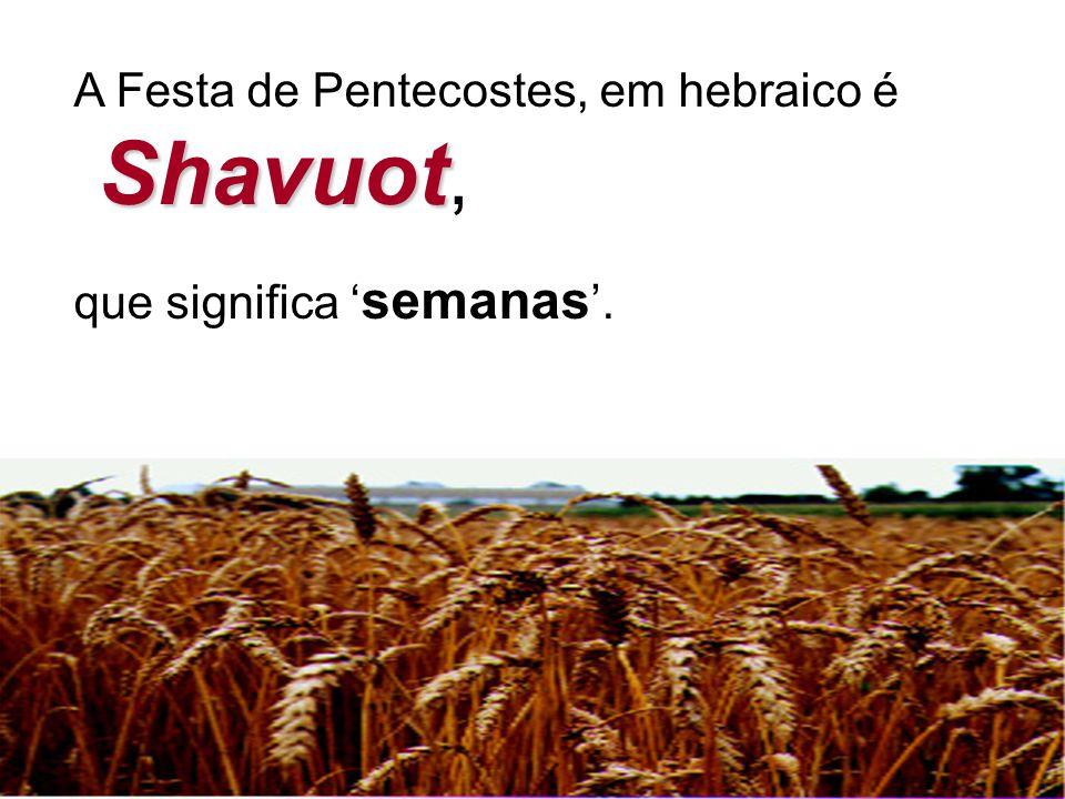 A Festa de Pentecostes, em hebraico é Shavuot Shavuot, que significa ' semanas '.