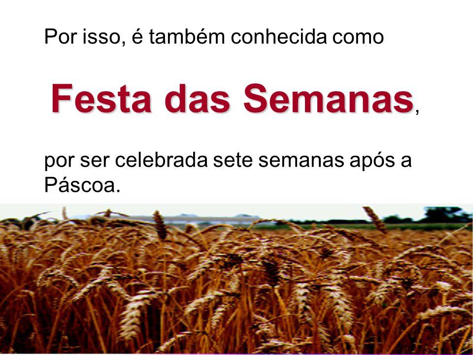 Por isso, é também conhecida como Festa das Semanas Festa das Semanas, por ser celebrada sete semanas após a Páscoa.