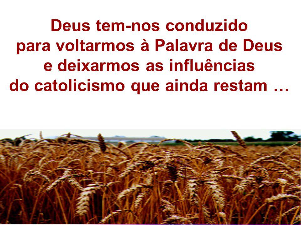Deus tem-nos conduzido para voltarmos à Palavra de Deus e deixarmos as influências do catolicismo que ainda restam …