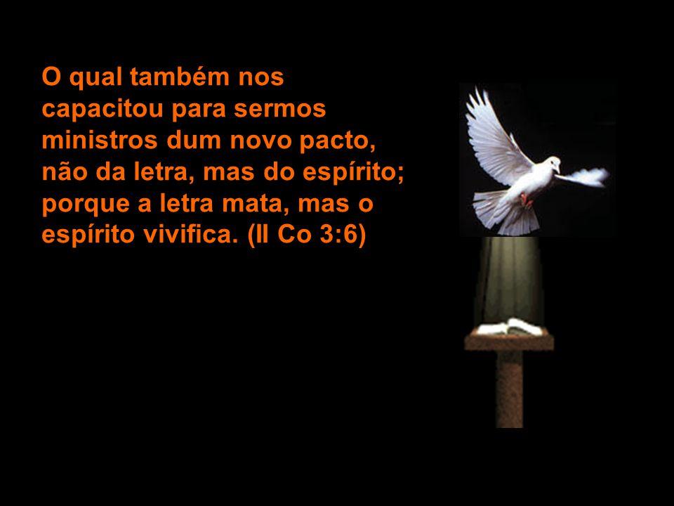 O qual também nos capacitou para sermos ministros dum novo pacto, não da letra, mas do espírito; porque a letra mata, mas o espírito vivifica. (II Co