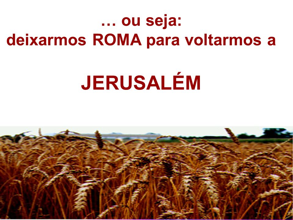 … ou seja: deixarmos ROMA para voltarmos a JERUSALÉM
