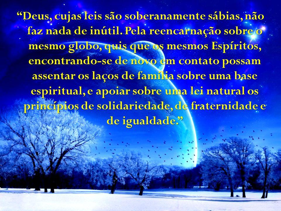 """""""Deus, cujas leis são soberanamente sábias, não faz nada de inútil. Pela reencarnação sobre o mesmo globo, quis que os mesmos Espíritos, encontrando-s"""