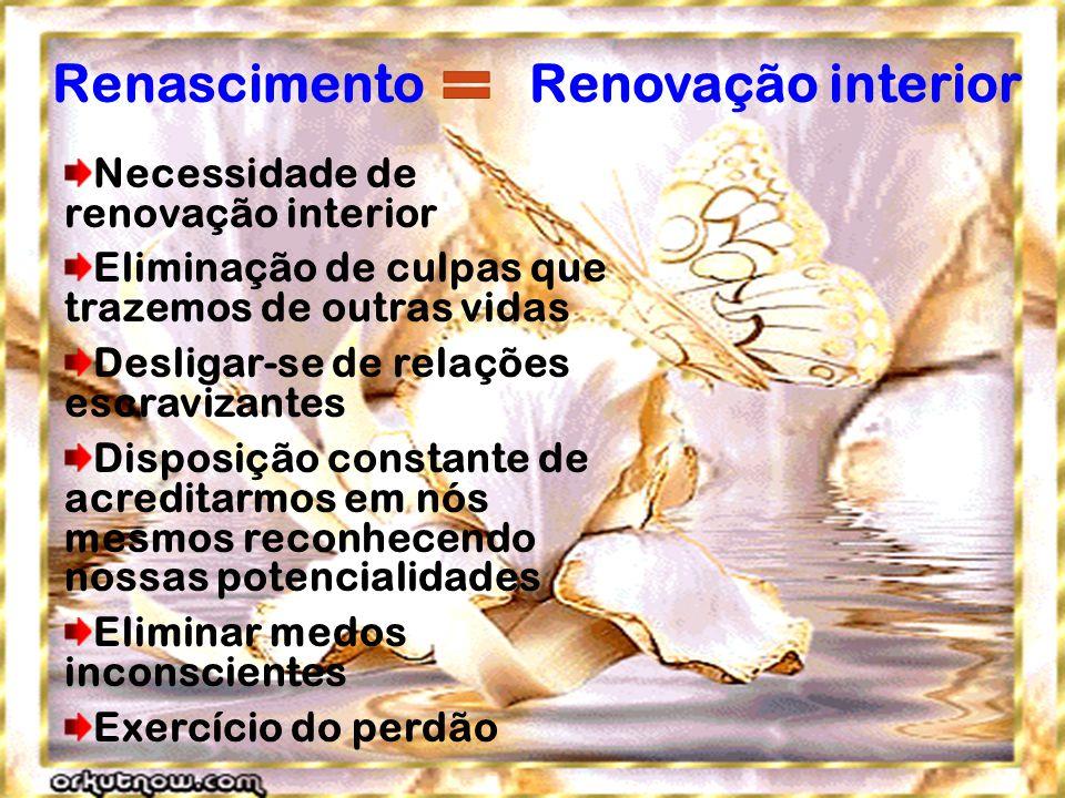 Renascimento Renovação interior Necessidade de renovação interior Eliminação de culpas que trazemos de outras vidas Desligar-se de relações escravizan