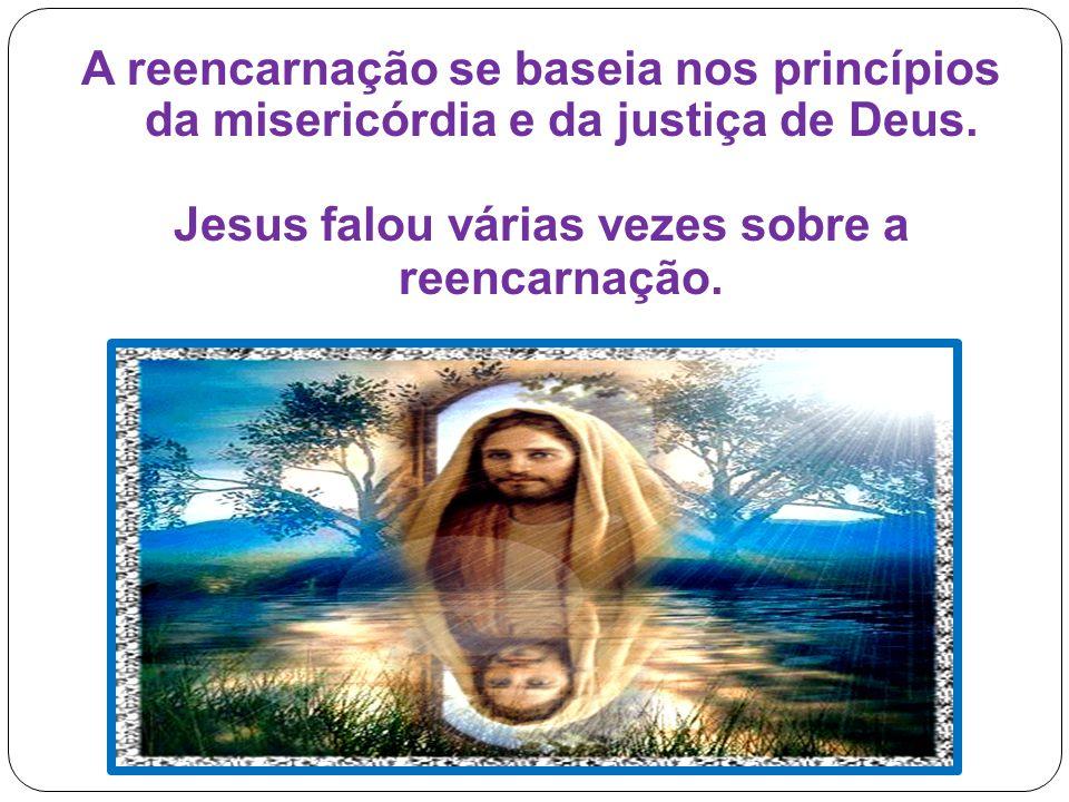 A reencarnação se baseia nos princípios da misericórdia e da justiça de Deus. Jesus falou várias vezes sobre a reencarnação.