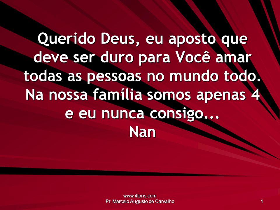 www.4tons.com Pr. Marcelo Augusto de Carvalho 1 Querido Deus, eu aposto que deve ser duro para Você amar todas as pessoas no mundo todo. Na nossa famí