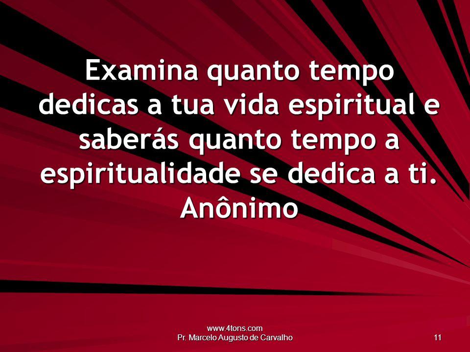 www.4tons.com Pr. Marcelo Augusto de Carvalho 11 Examina quanto tempo dedicas a tua vida espiritual e saberás quanto tempo a espiritualidade se dedica