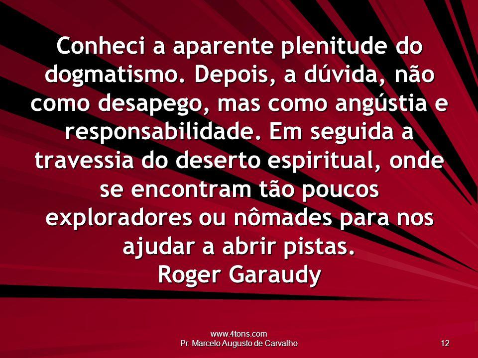 www.4tons.com Pr. Marcelo Augusto de Carvalho 12 Conheci a aparente plenitude do dogmatismo. Depois, a dúvida, não como desapego, mas como angústia e