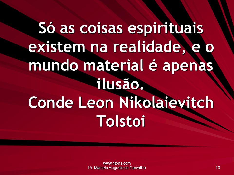 www.4tons.com Pr. Marcelo Augusto de Carvalho 13 Só as coisas espirituais existem na realidade, e o mundo material é apenas ilusão. Conde Leon Nikolai