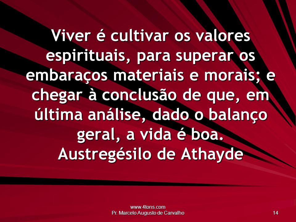 www.4tons.com Pr. Marcelo Augusto de Carvalho 14 Viver é cultivar os valores espirituais, para superar os embaraços materiais e morais; e chegar à con