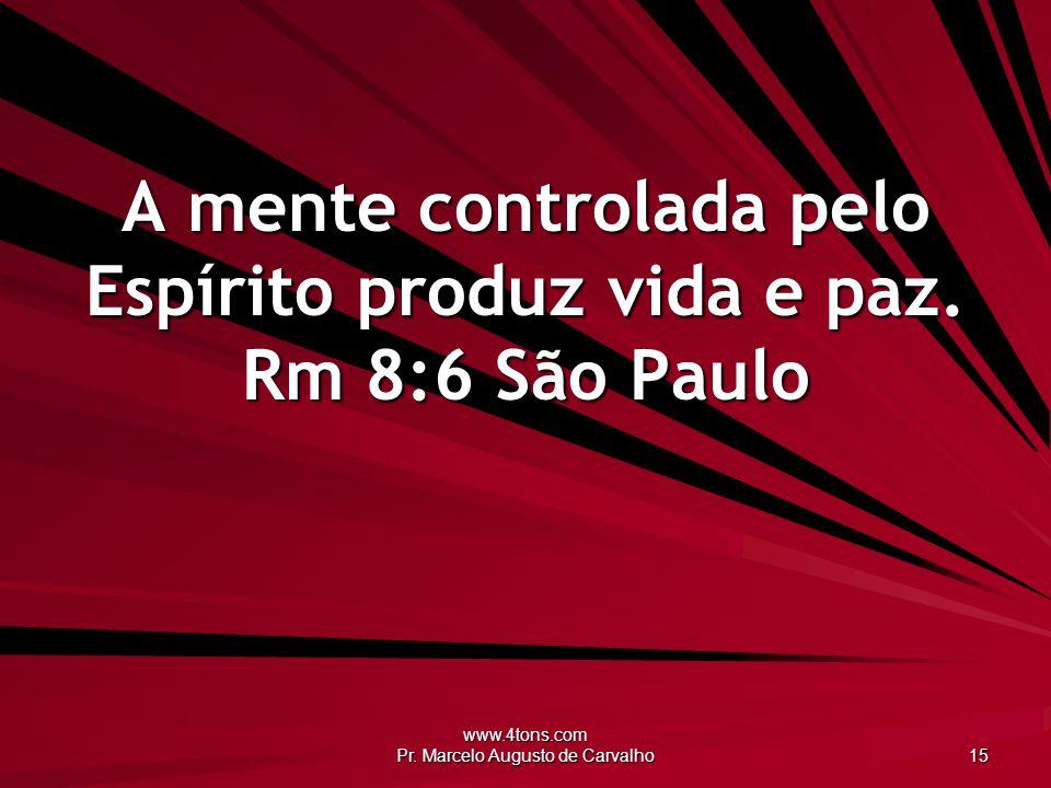 www.4tons.com Pr. Marcelo Augusto de Carvalho 15 A mente controlada pelo Espírito produz vida e paz. Rm 8:6 São Paulo