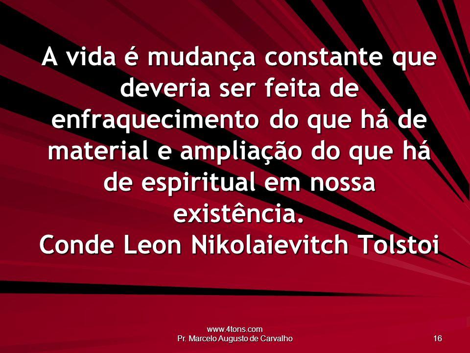 www.4tons.com Pr. Marcelo Augusto de Carvalho 16 A vida é mudança constante que deveria ser feita de enfraquecimento do que há de material e ampliação