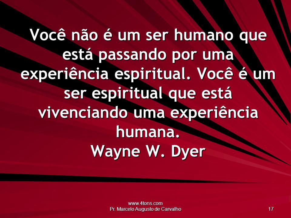 www.4tons.com Pr. Marcelo Augusto de Carvalho 17 Você não é um ser humano que está passando por uma experiência espiritual. Você é um ser espiritual q
