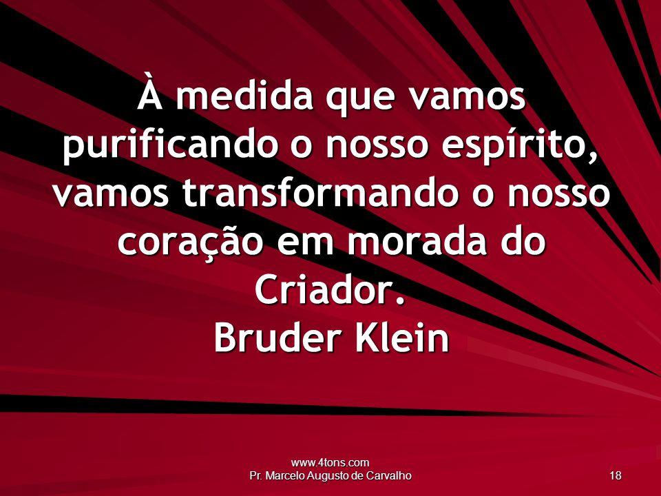 www.4tons.com Pr. Marcelo Augusto de Carvalho 18 À medida que vamos purificando o nosso espírito, vamos transformando o nosso coração em morada do Cri