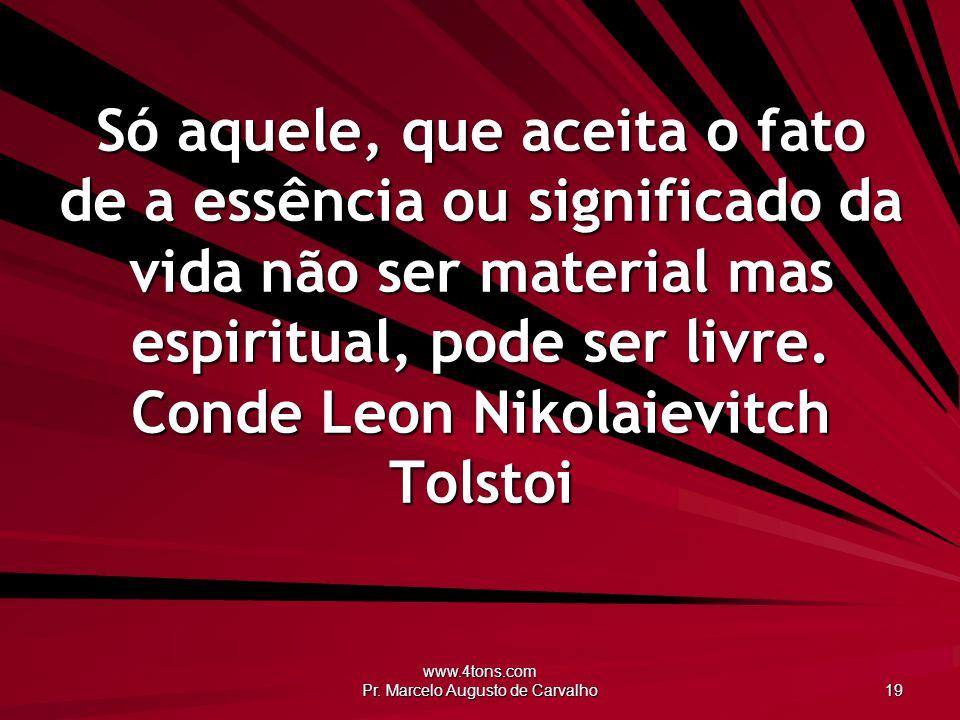 www.4tons.com Pr. Marcelo Augusto de Carvalho 19 Só aquele, que aceita o fato de a essência ou significado da vida não ser material mas espiritual, po