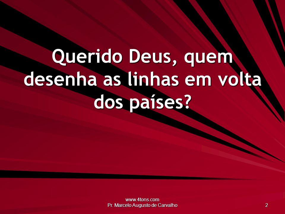 www.4tons.com Pr. Marcelo Augusto de Carvalho 2 Querido Deus, quem desenha as linhas em volta dos países?