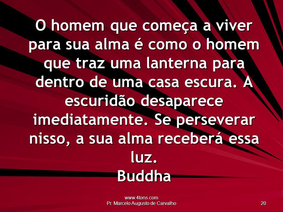www.4tons.com Pr. Marcelo Augusto de Carvalho 20 O homem que começa a viver para sua alma é como o homem que traz uma lanterna para dentro de uma casa
