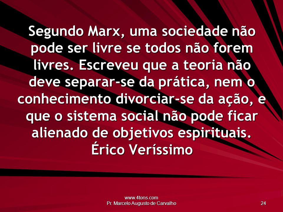 www.4tons.com Pr. Marcelo Augusto de Carvalho 24 Segundo Marx, uma sociedade não pode ser livre se todos não forem livres. Escreveu que a teoria não d