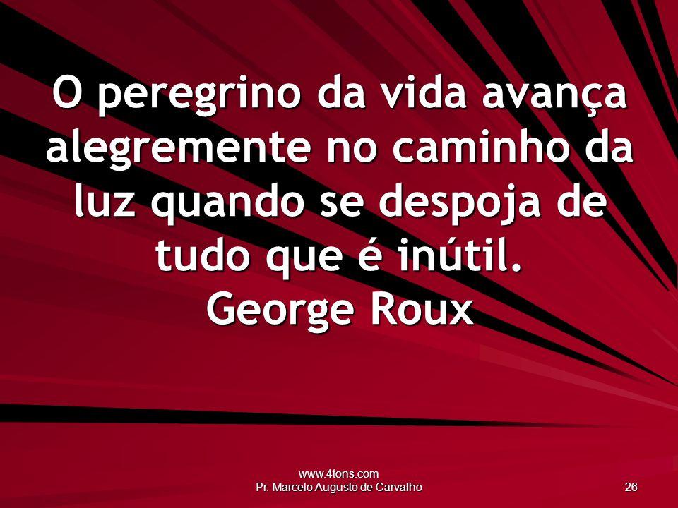 www.4tons.com Pr. Marcelo Augusto de Carvalho 26 O peregrino da vida avança alegremente no caminho da luz quando se despoja de tudo que é inútil. Geor