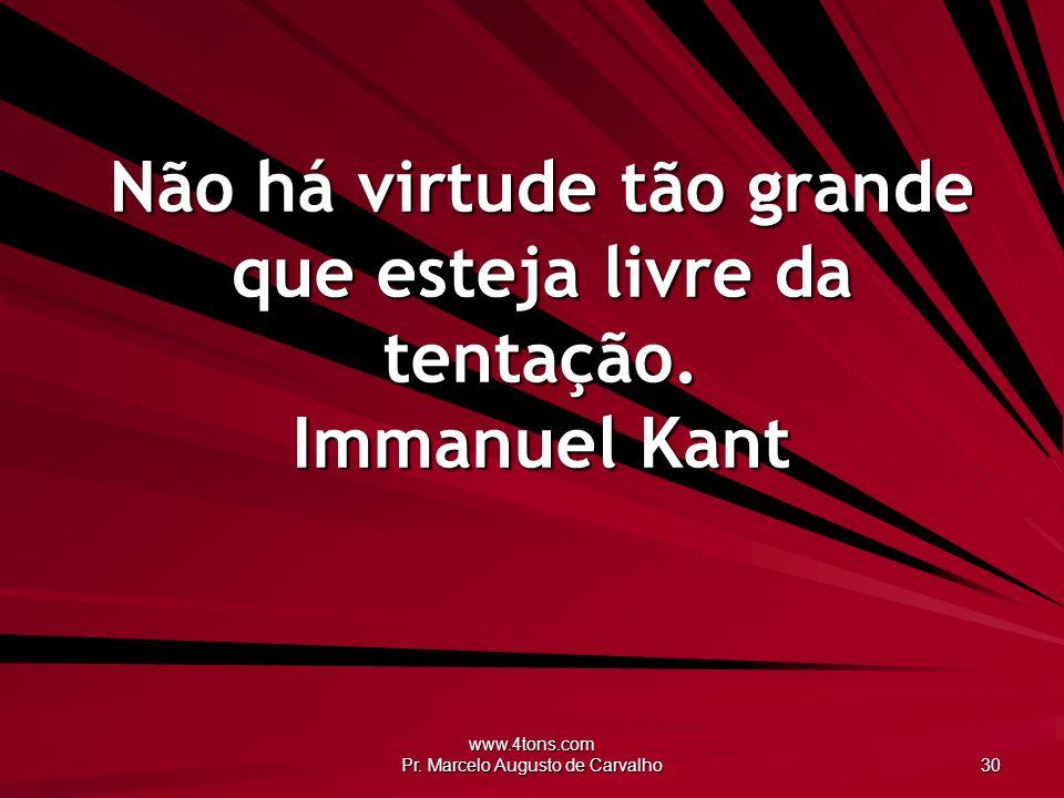 www.4tons.com Pr. Marcelo Augusto de Carvalho 30 Não há virtude tão grande que esteja livre da tentação. Immanuel Kant