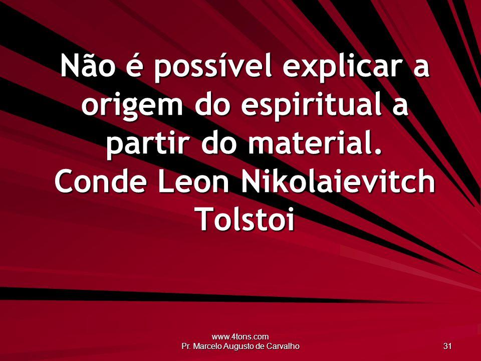 www.4tons.com Pr. Marcelo Augusto de Carvalho 31 Não é possível explicar a origem do espiritual a partir do material. Conde Leon Nikolaievitch Tolstoi