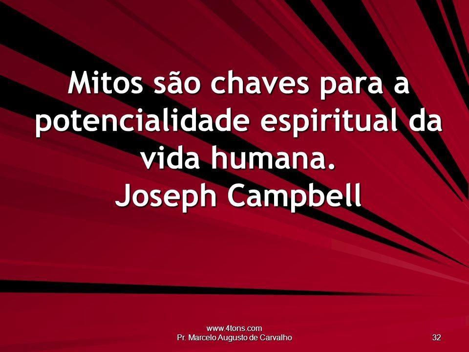 www.4tons.com Pr. Marcelo Augusto de Carvalho 32 Mitos são chaves para a potencialidade espiritual da vida humana. Joseph Campbell