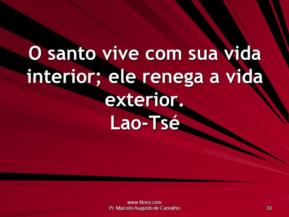 www.4tons.com Pr. Marcelo Augusto de Carvalho 33 O santo vive com sua vida interior; ele renega a vida exterior. Lao-Tsé