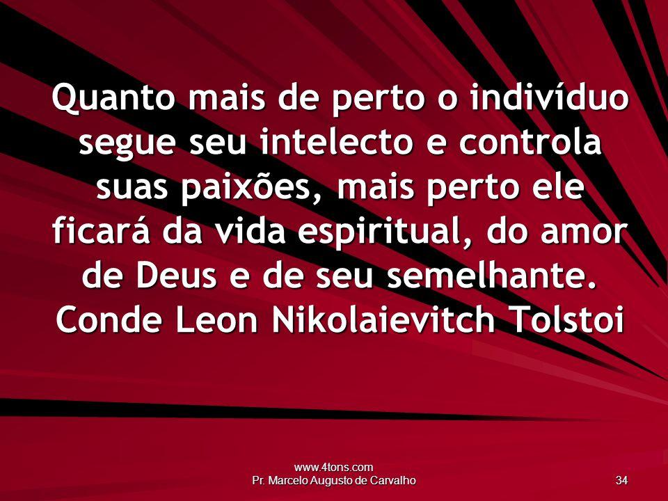www.4tons.com Pr. Marcelo Augusto de Carvalho 34 Quanto mais de perto o indivíduo segue seu intelecto e controla suas paixões, mais perto ele ficará d