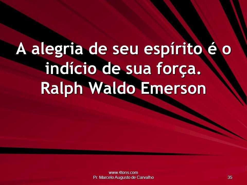 www.4tons.com Pr. Marcelo Augusto de Carvalho 35 A alegria de seu espírito é o indício de sua força. Ralph Waldo Emerson