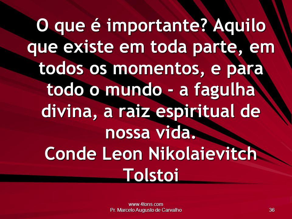 www.4tons.com Pr. Marcelo Augusto de Carvalho 36 O que é importante? Aquilo que existe em toda parte, em todos os momentos, e para todo o mundo - a fa