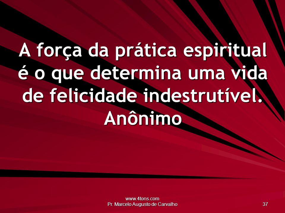 www.4tons.com Pr. Marcelo Augusto de Carvalho 37 A força da prática espiritual é o que determina uma vida de felicidade indestrutível. Anônimo