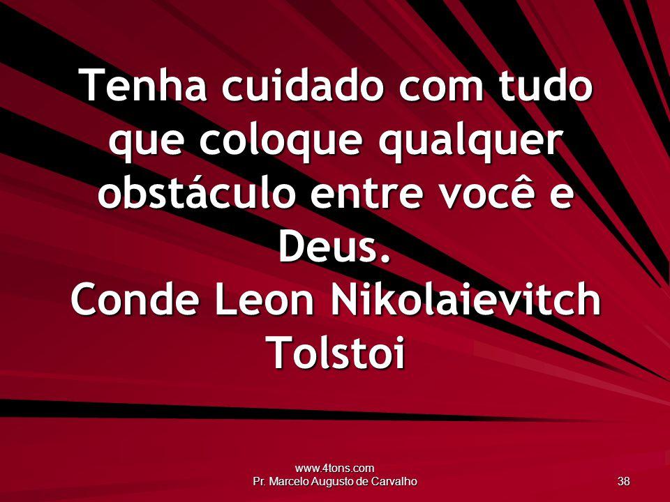 www.4tons.com Pr. Marcelo Augusto de Carvalho 38 Tenha cuidado com tudo que coloque qualquer obstáculo entre você e Deus. Conde Leon Nikolaievitch Tol