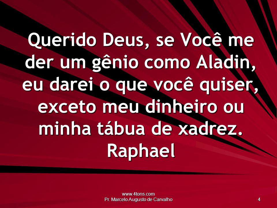 www.4tons.com Pr. Marcelo Augusto de Carvalho 4 Querido Deus, se Você me der um gênio como Aladin, eu darei o que você quiser, exceto meu dinheiro ou