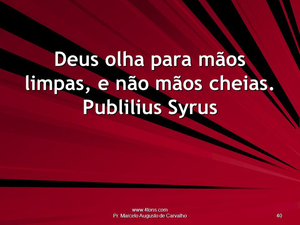www.4tons.com Pr. Marcelo Augusto de Carvalho 40 Deus olha para mãos limpas, e não mãos cheias. Publilius Syrus